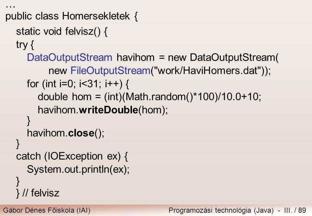 Gábor Dénes Főiskola (IAI)Programozási technológia (Java) - III. / 89 … public class Homersekletek { static void felvisz() { try { DataOutputStream ha