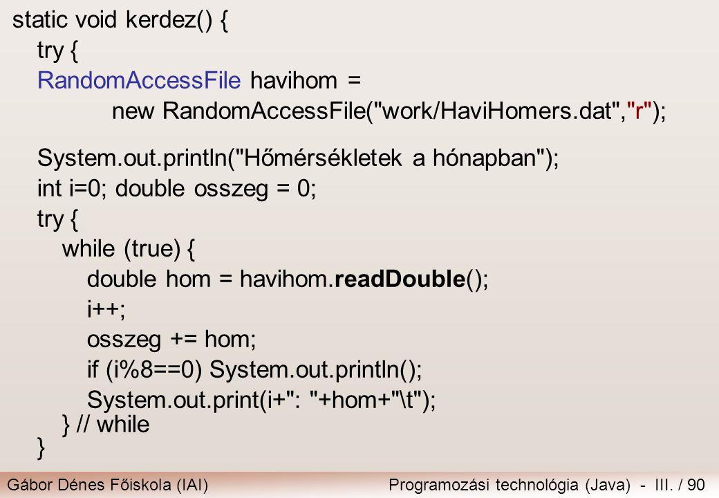 Gábor Dénes Főiskola (IAI)Programozási technológia (Java) - III. / 90 static void kerdez() { try { RandomAccessFile havihom = new RandomAccessFile(