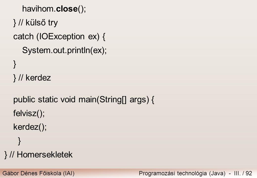 Gábor Dénes Főiskola (IAI)Programozási technológia (Java) - III. / 92 havihom.close(); } // külső try catch (IOException ex) { System.out.println(ex);