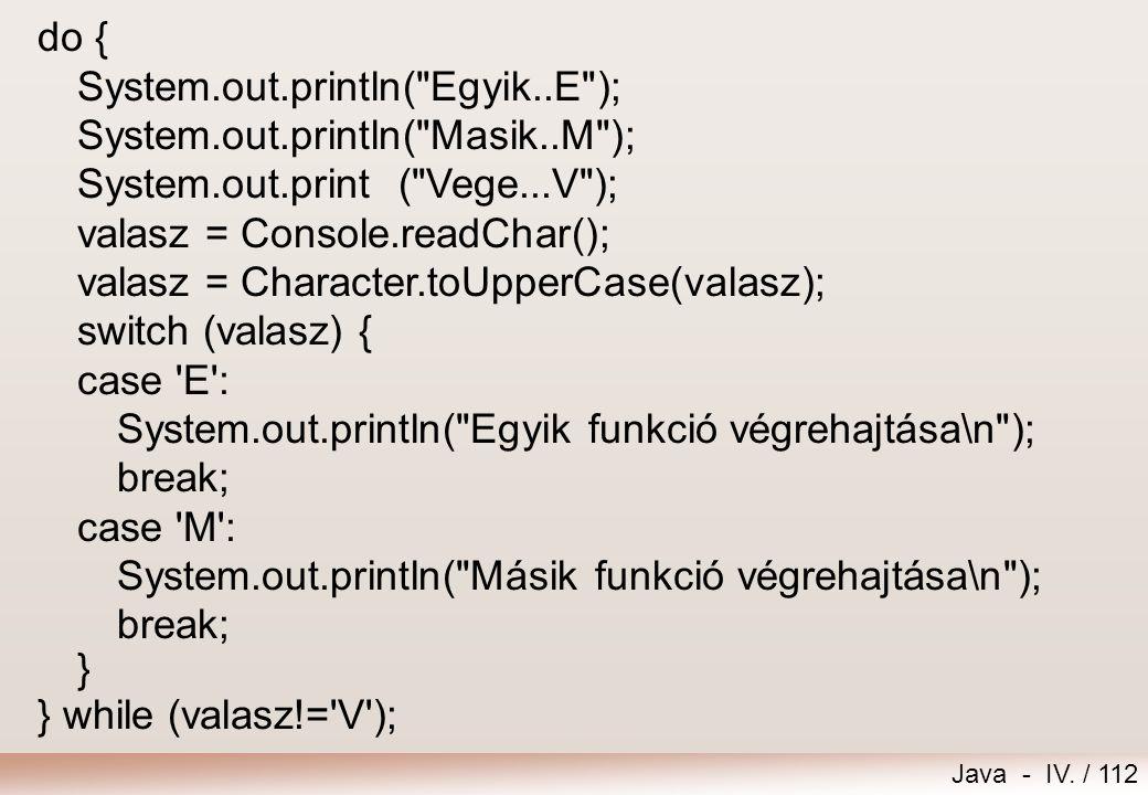 Java - IV. / 111 import extra.Console; public class Menu { public static void main (String args[]) { char valasz; … // következő dián }