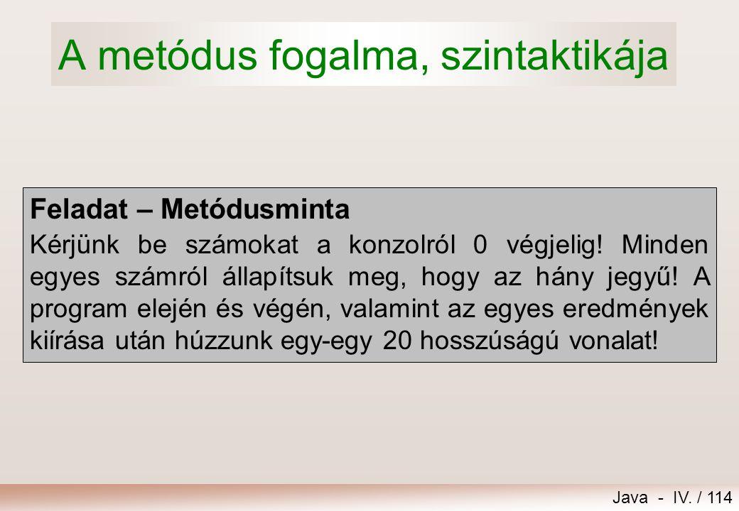 Java - IV. / 113 15.Metódusok írása 1.A metódus fogalma, szintaktikája 2.Paraméterátadás 3.Visszatérés a metódusból 4.Metódusok túlterhelése 5.Lokális