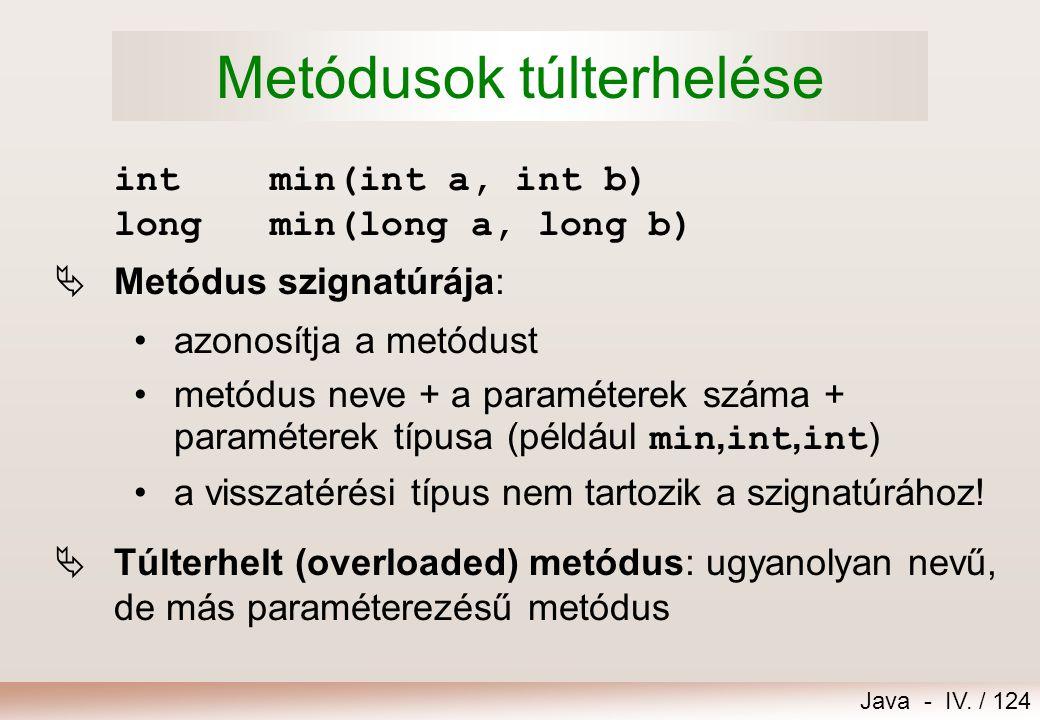 Java - IV. / 123 Aktuális paraméterlista Formális paraméterlista static void vonalhuz( int hossz, char ch ) { for (int i=1; i<=hossz; i++) System.out.