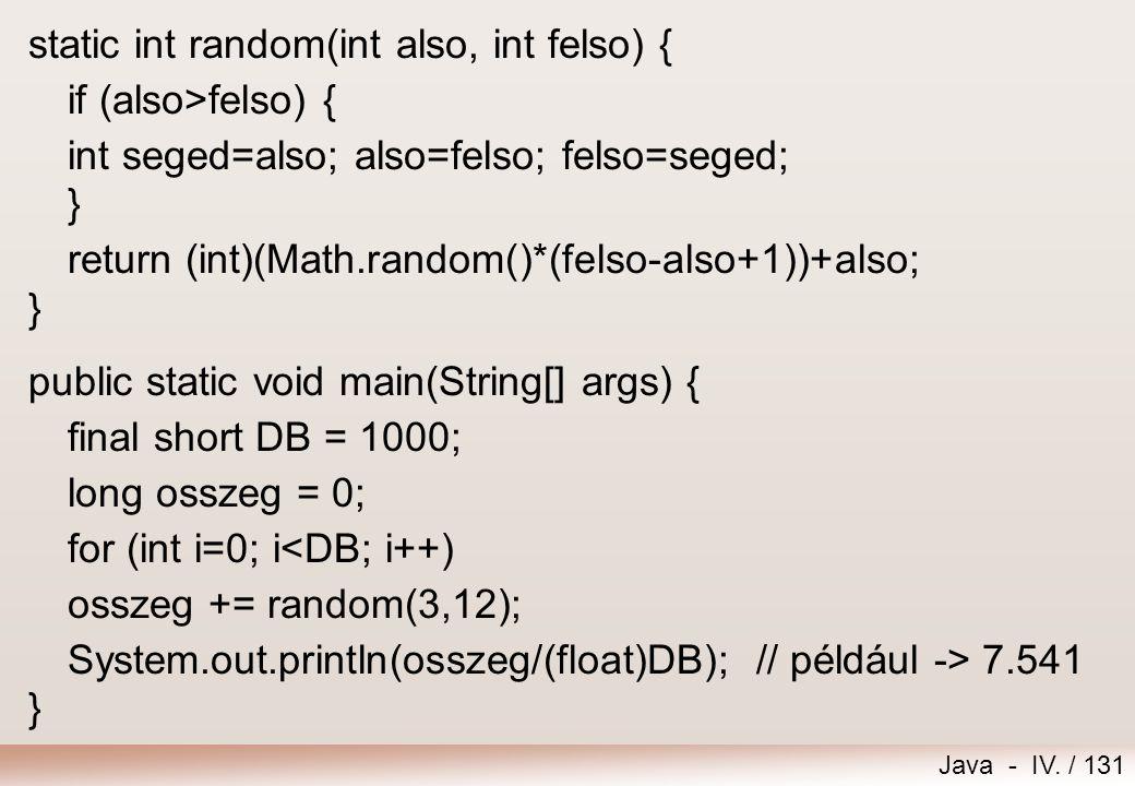 Java - IV. / 130 Feladat – Véletlen szám Készítsünk egy függvényt, mely visszaad egy olyan véletlen egész számot, amelyik a paraméterként megadott két
