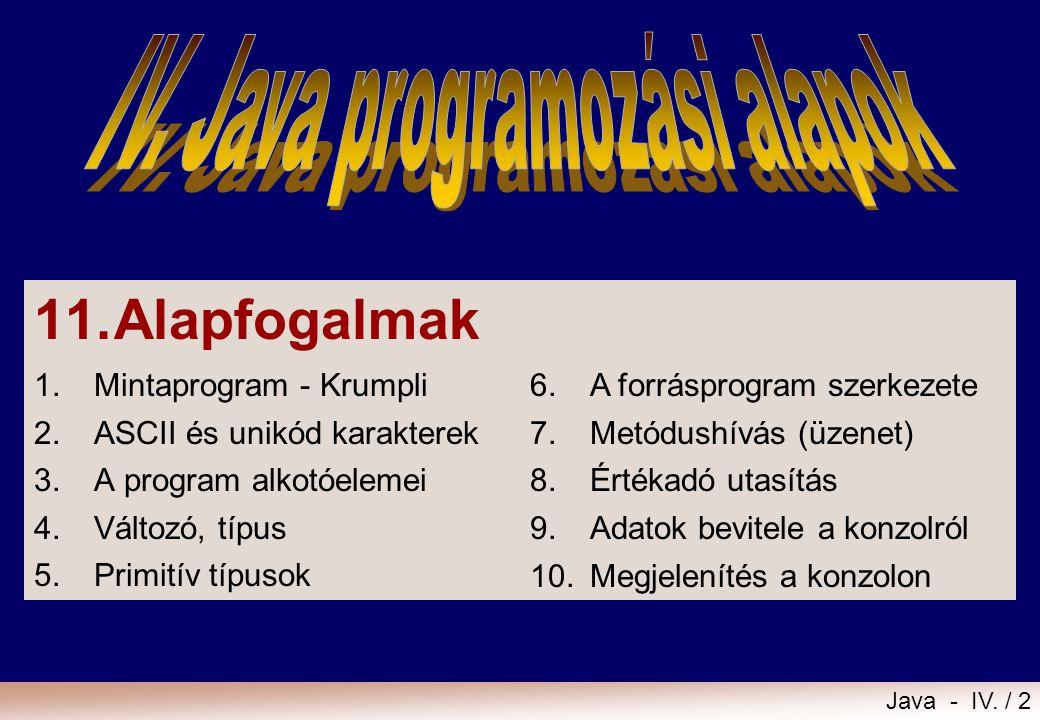 Java - IV. / 1 11.Alapfogalmak 12.Kifejezések, értékadás 13.Szelekciók 14.Iterációk 15.Metódusok írása
