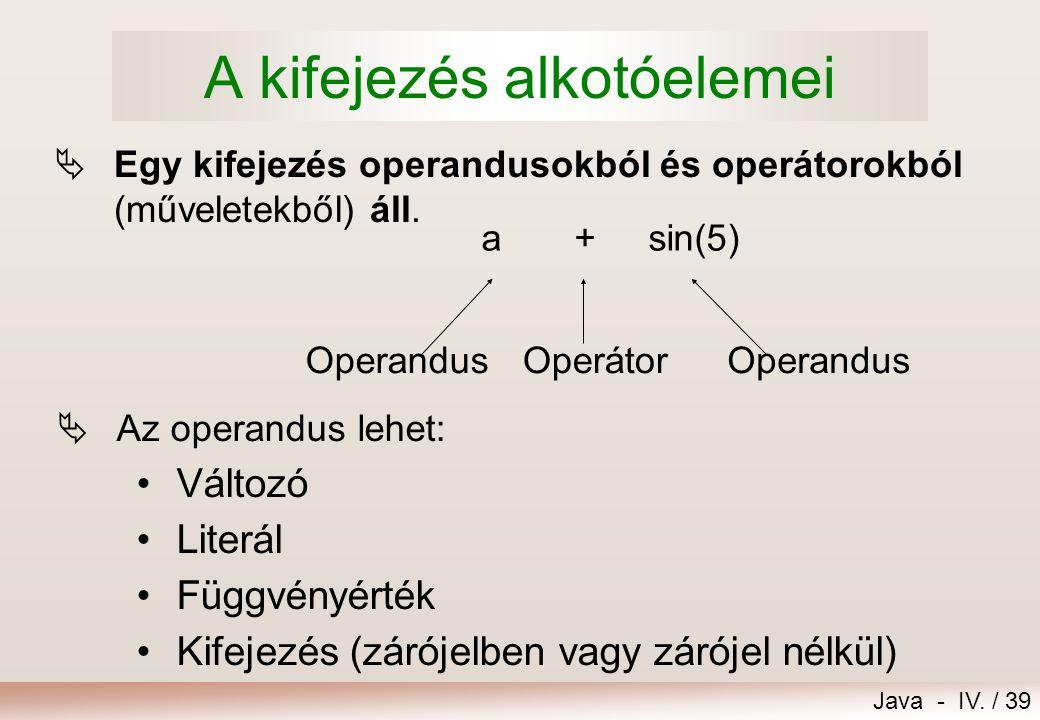 Java - IV. / 38 12.Kifejezések, értékadás 1.A kifejezés alkotóelemei 2.Operátorok 3.Típuskonverziók 4.Értékadás 5.Kifejezések kiértékelése – példák 6.