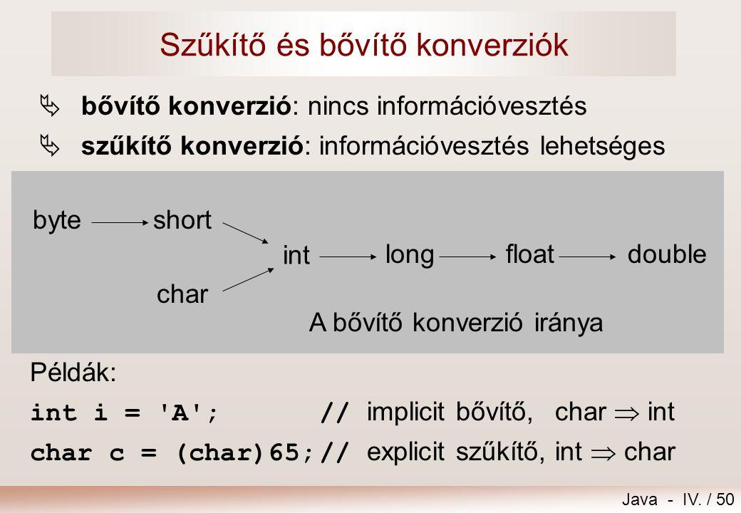 Java - IV. / 49 Implicit és explicit típuskonverzió Típuskényszerítés ( ) Példák: double d; int i=5; d=i; // int  double, implicit bővítő d=79.4; i=(