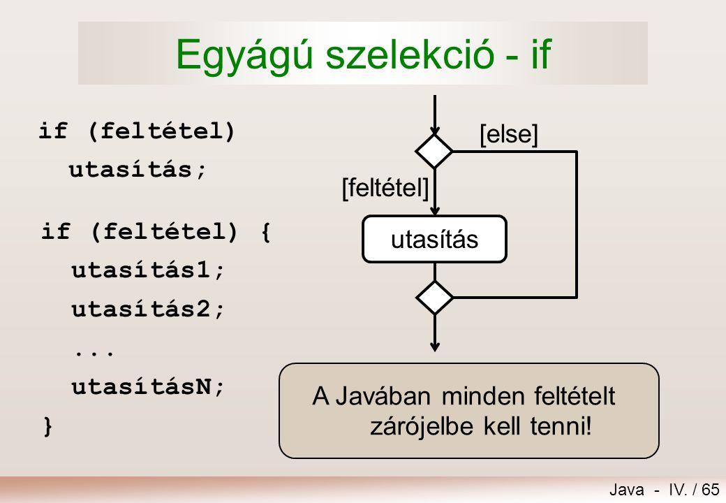 Java - IV. / 64 13.Szelekciók 1.Egyágú szelekció – if 2.Kétágú szelekció – if..else 3.Egymásba ágyazott szelekciók 4.Többágú szelekciók – else if és s