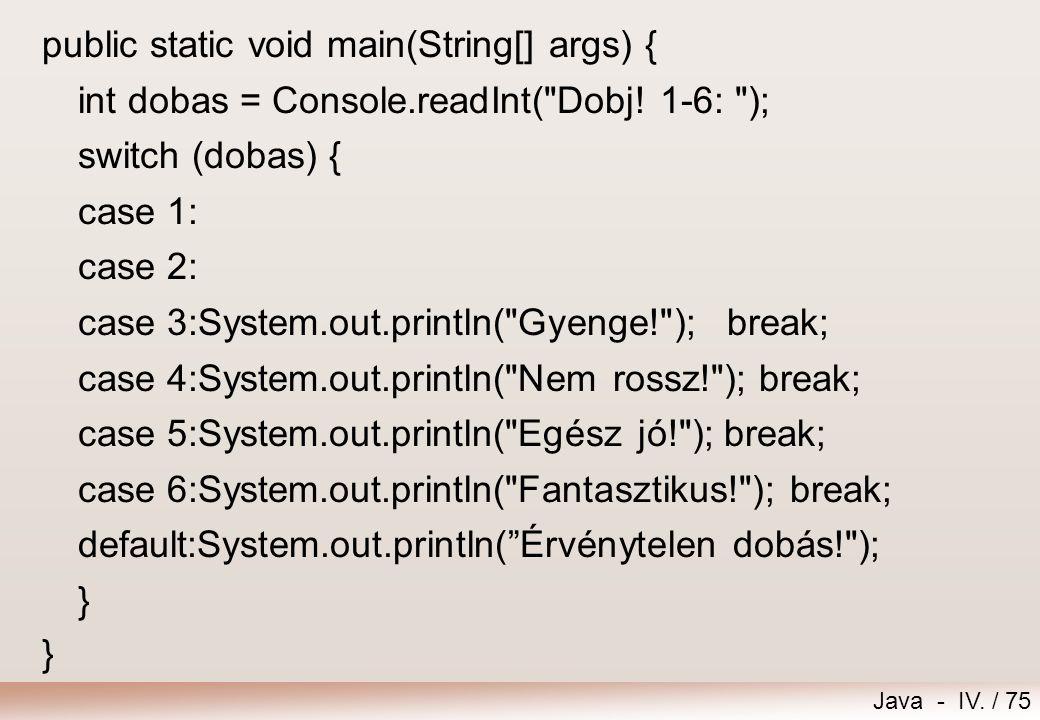 Java - IV. / 74 Feladat – Kocka Dobjunk egyet a kockával! A dobás értékétől függően a következő üzeneteket írjuk ki: 1..3: Gyenge! 4: Nem rossz! 5: Eg