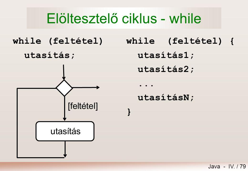 Java - IV. / 78 14.Iterációk 1.Elöltesztelő ciklus – while 2.Hátultesztelő ciklus – do while 3.Léptető ciklus – for 4.Ciklusok egymásba ágyazása, kiug