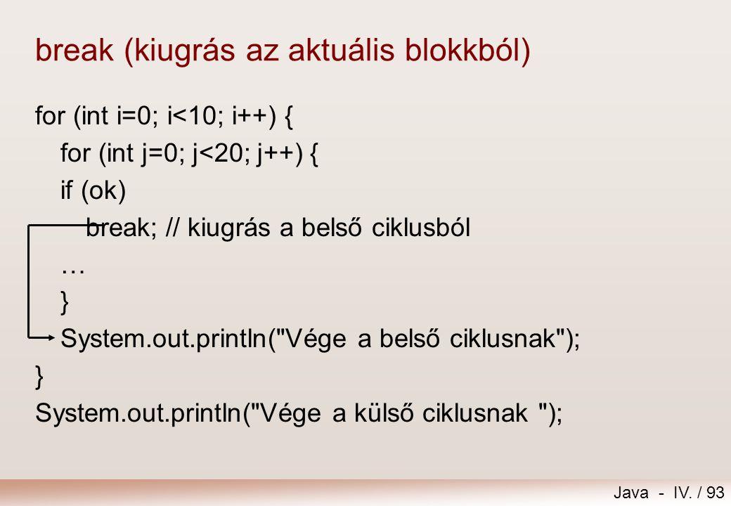 Java - IV. / 92 Kiugrás a ciklusból break  kiugrás az aktuális utasításblokkból  A ciklusból való kiugrást csak nagy elővigyázatossággal szabad alka