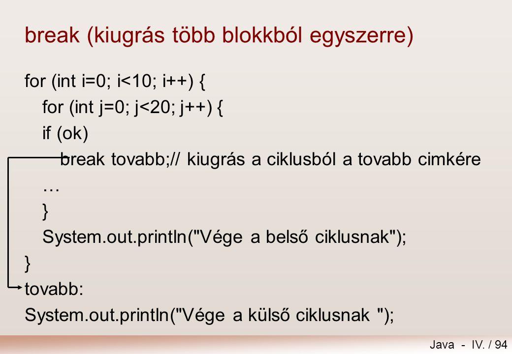 Java - IV. / 93 break (kiugrás az aktuális blokkból) for (int i=0; i<10; i++) { for (int j=0; j<20; j++) { if (ok) break; // kiugrás a belső ciklusból