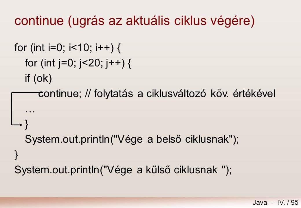 Java - IV. / 94 break (kiugrás több blokkból egyszerre) for (int i=0; i<10; i++) { for (int j=0; j<20; j++) { if (ok) break tovabb;// kiugrás a ciklus