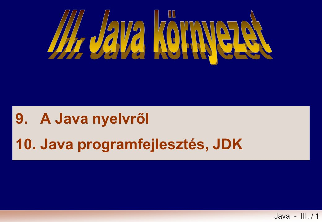 Java - III. / 1 9.A Java nyelvről 10. Java programfejlesztés, JDK