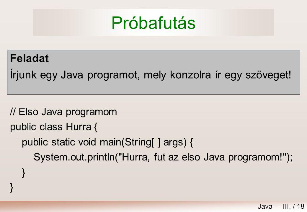 Java - III./ 18 Próbafutás Feladat Írjunk egy Java programot, mely konzolra ír egy szöveget.