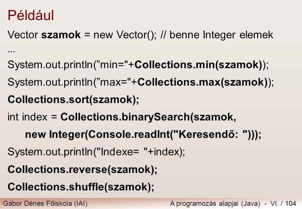 Gábor Dénes Főiskola (IAI)A programozás alapjai (Java) - VI. / 104 Például Vector szamok = new Vector(); // benne Integer elemek … System.out.println(