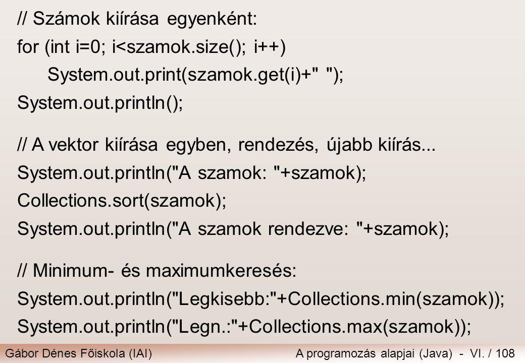 Gábor Dénes Főiskola (IAI)A programozás alapjai (Java) - VI. / 108 // Számok kiírása egyenként: for (int i=0; i<szamok.size(); i++) System.out.print(s