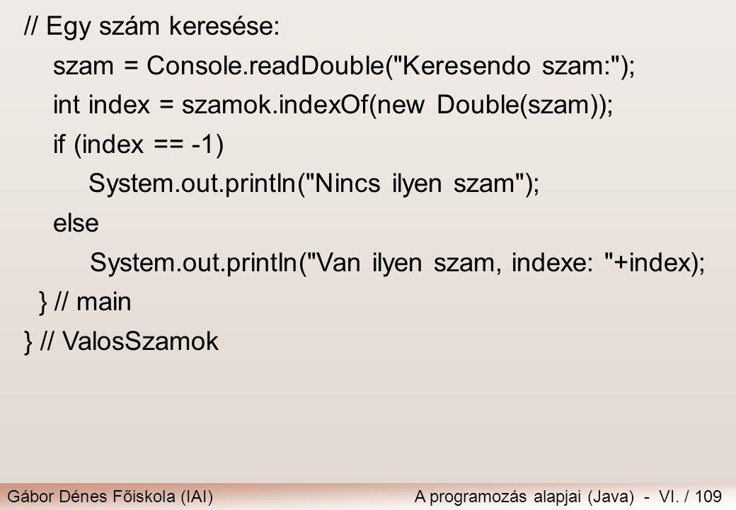 Gábor Dénes Főiskola (IAI)A programozás alapjai (Java) - VI. / 109 // Egy szám keresése: szam = Console.readDouble(