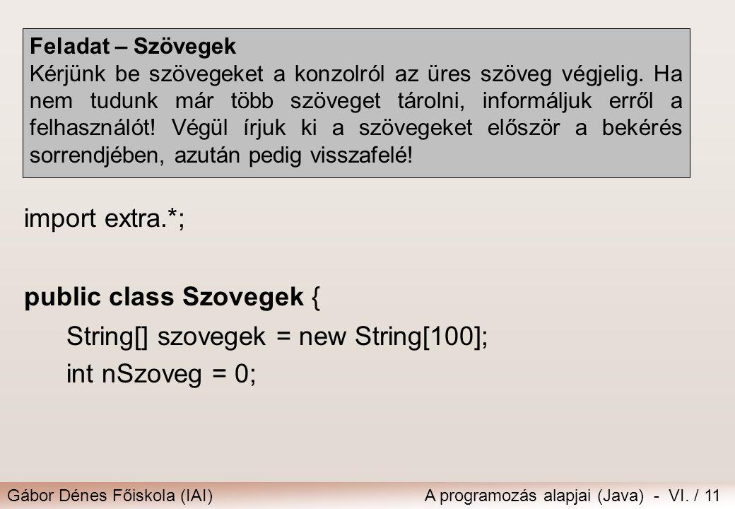 Gábor Dénes Főiskola (IAI)A programozás alapjai (Java) - VI. / 11 Feladat – Szövegek Kérjünk be szövegeket a konzolról az üres szöveg végjelig. Ha nem