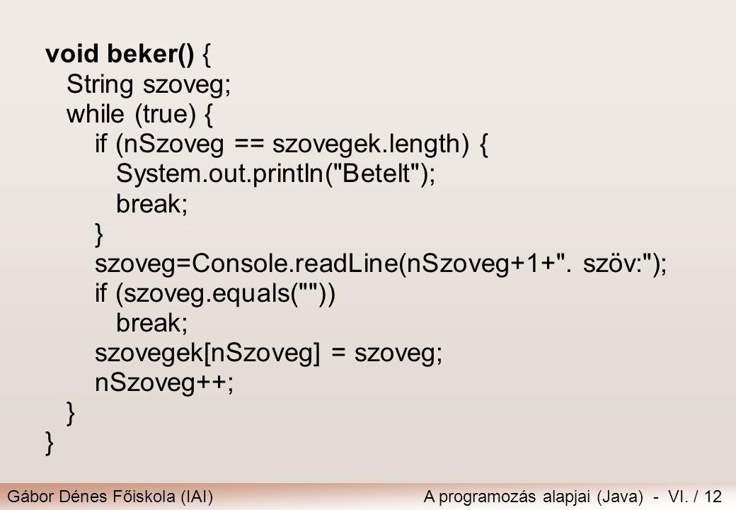 Gábor Dénes Főiskola (IAI)A programozás alapjai (Java) - VI. / 12 void beker() { String szoveg; while (true) { if (nSzoveg == szovegek.length) { Syste