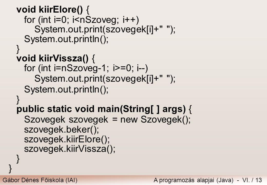 Gábor Dénes Főiskola (IAI)A programozás alapjai (Java) - VI. / 13 void kiirElore() { for (int i=0; i<nSzoveg; i++) System.out.print(szovegek[i]+