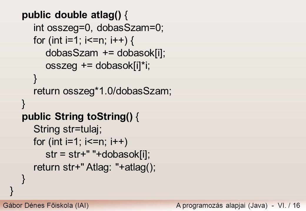 Gábor Dénes Főiskola (IAI)A programozás alapjai (Java) - VI. / 16 public double atlag() { int osszeg=0, dobasSzam=0; for (int i=1; i<=n; i++) { dobasS