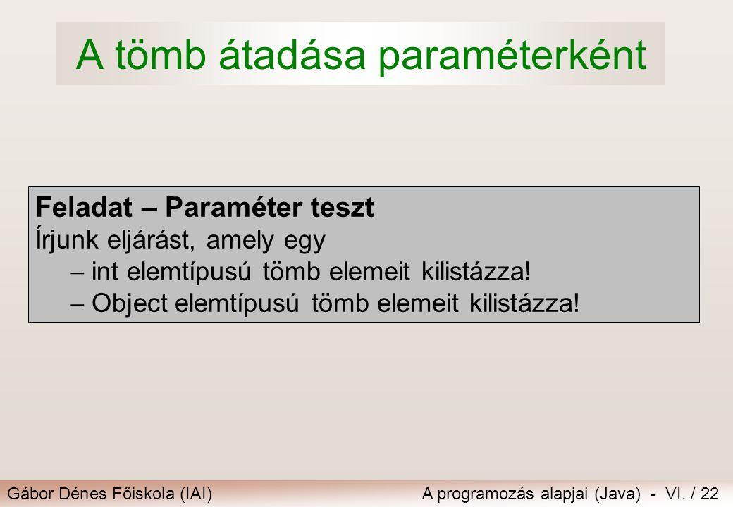 Gábor Dénes Főiskola (IAI)A programozás alapjai (Java) - VI. / 22 A tömb átadása paraméterként Feladat – Paraméter teszt Írjunk eljárást, amely egy 