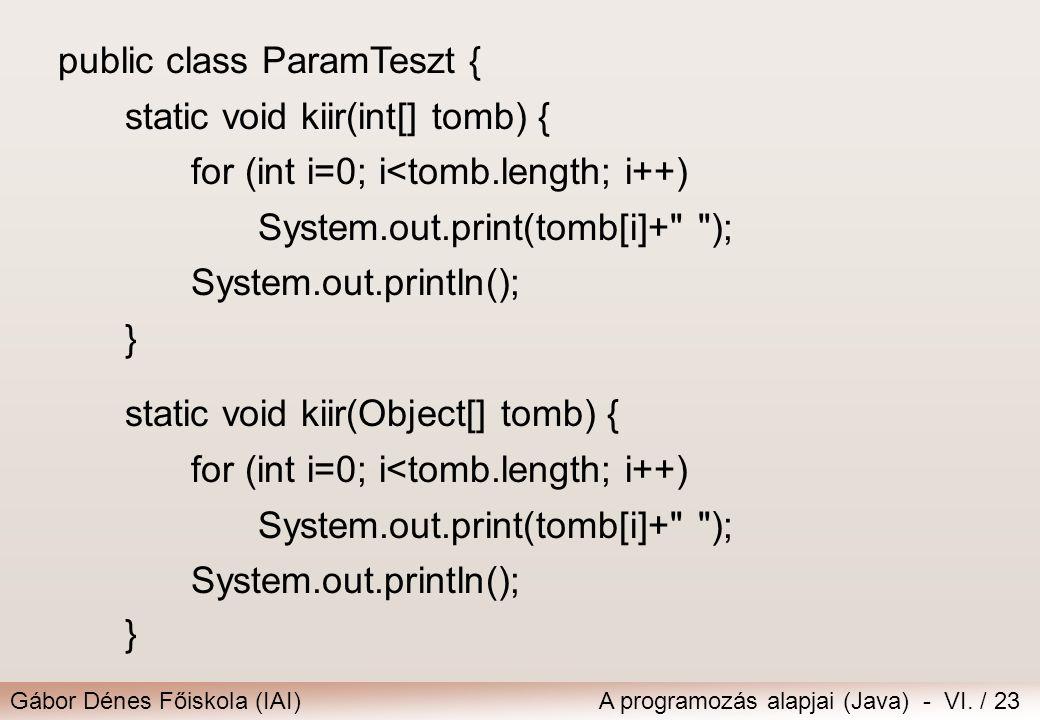Gábor Dénes Főiskola (IAI)A programozás alapjai (Java) - VI. / 23 public class ParamTeszt { static void kiir(int[] tomb) { for (int i=0; i<tomb.length