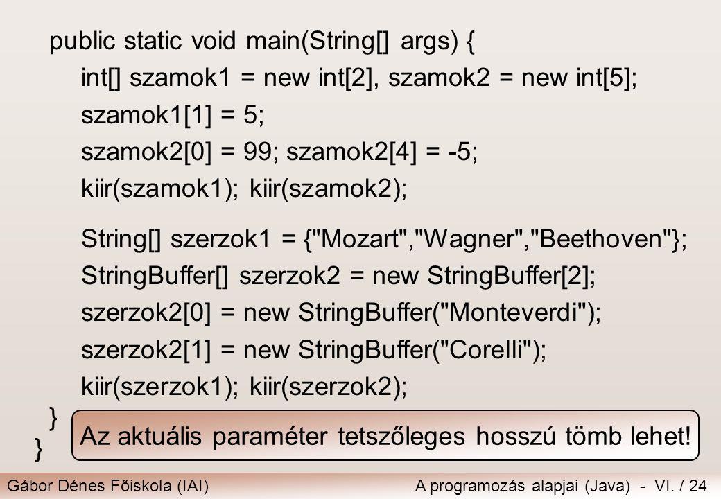 Gábor Dénes Főiskola (IAI)A programozás alapjai (Java) - VI. / 24 public static void main(String[] args) { int[] szamok1 = new int[2], szamok2 = new i