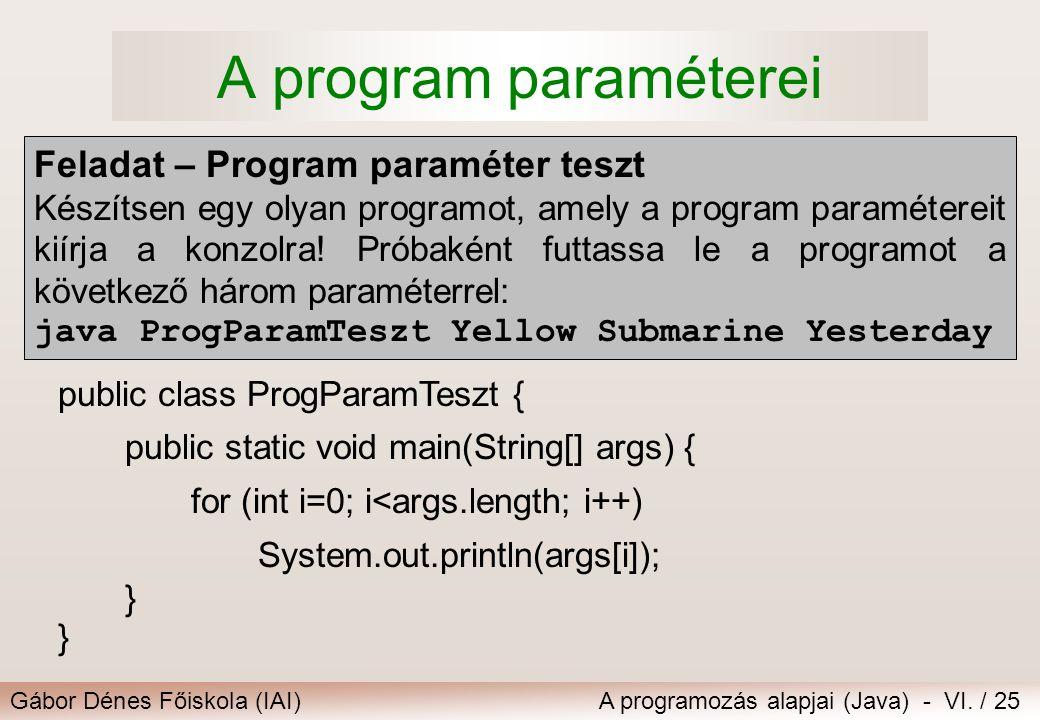 Gábor Dénes Főiskola (IAI)A programozás alapjai (Java) - VI. / 25 A program paraméterei public class ProgParamTeszt { public static void main(String[]