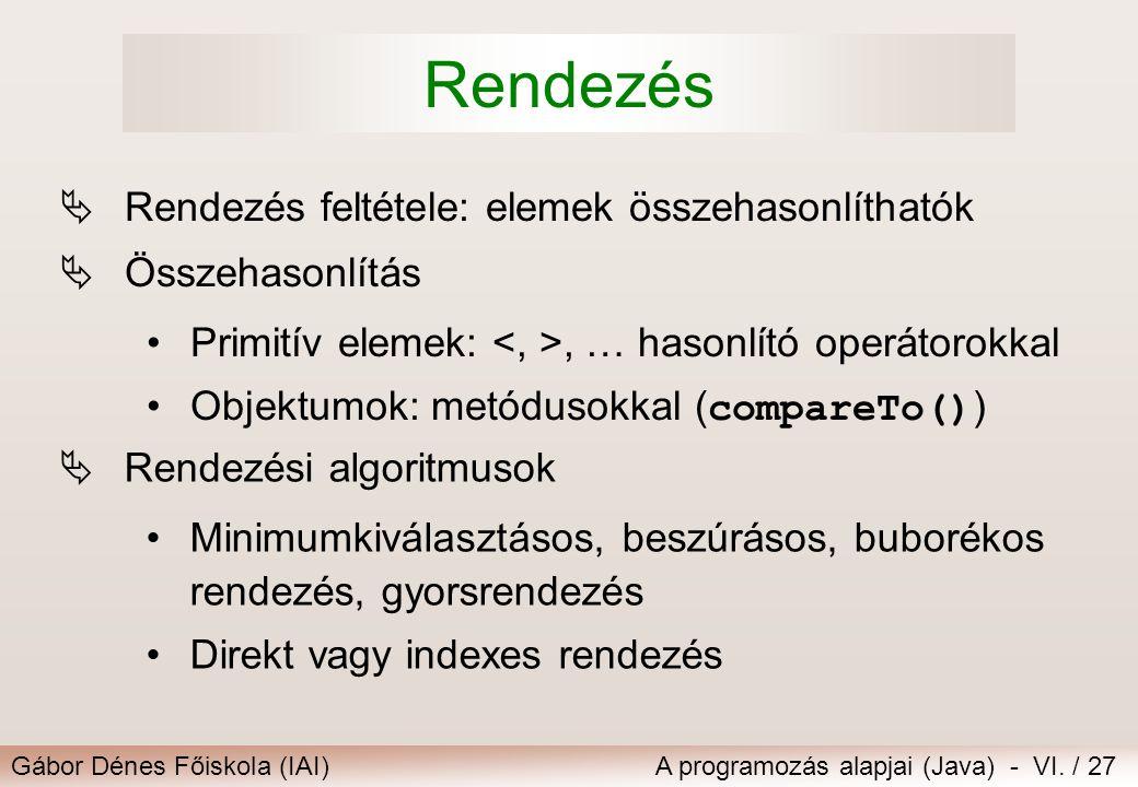 Gábor Dénes Főiskola (IAI)A programozás alapjai (Java) - VI. / 27 Rendezés  Rendezés feltétele: elemek összehasonlíthatók  Összehasonlítás Primitív