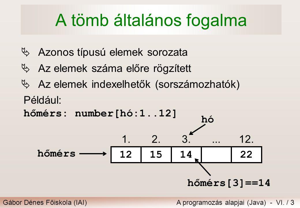 Gábor Dénes Főiskola (IAI)A programozás alapjai (Java) - VI. / 3 A tömb általános fogalma  Azonos típusú elemek sorozata  Az elemek száma előre rögz