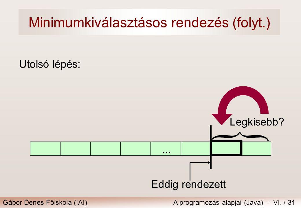 Gábor Dénes Főiskola (IAI)A programozás alapjai (Java) - VI. / 31 Utolsó lépés: Legkisebb? Eddig rendezett... Minimumkiválasztásos rendezés (folyt.)