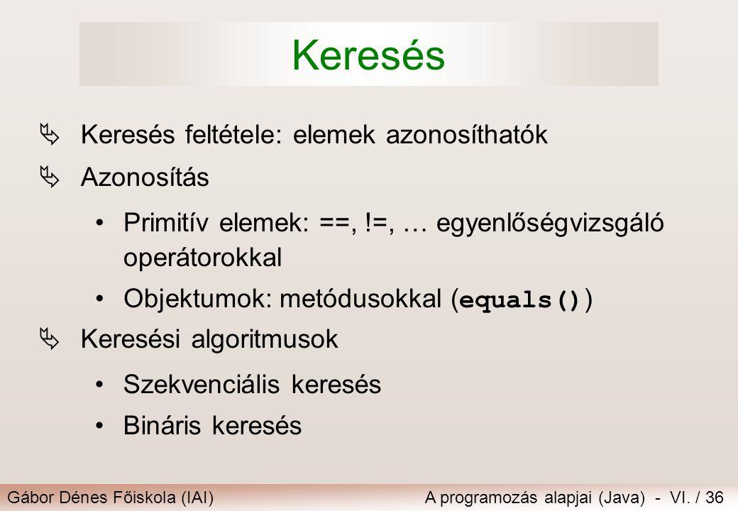 Gábor Dénes Főiskola (IAI)A programozás alapjai (Java) - VI. / 36 Keresés  Keresés feltétele: elemek azonosíthatók  Azonosítás Primitív elemek: ==,