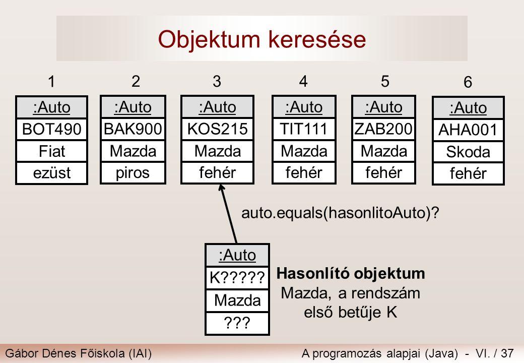 Gábor Dénes Főiskola (IAI)A programozás alapjai (Java) - VI. / 37 Objektum keresése 6 :Auto AHA001 Skoda fehér 1 :Auto BOT490 Fiat ezüst 2345 :Auto BA