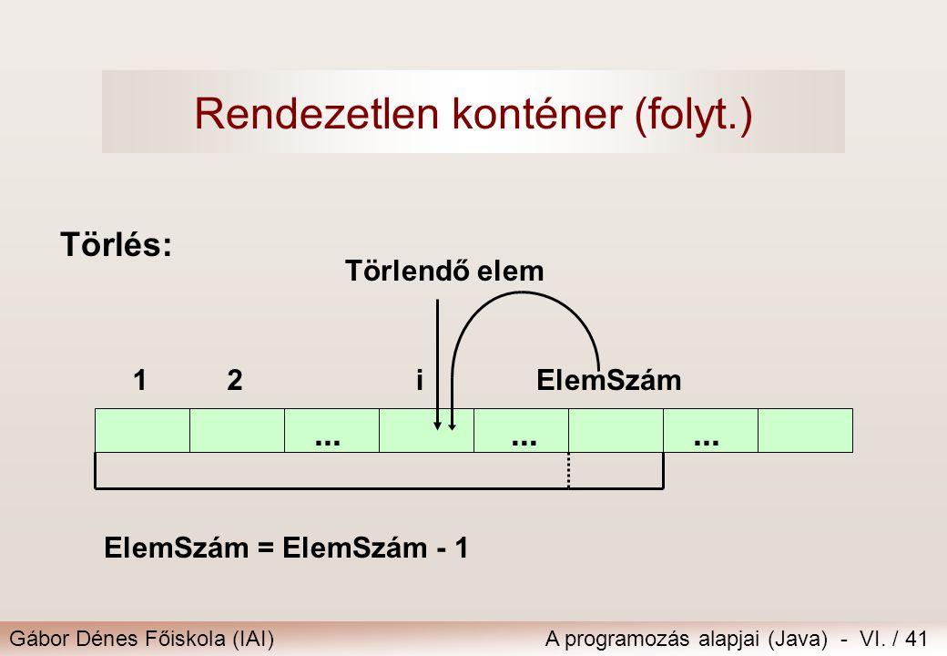 Gábor Dénes Főiskola (IAI)A programozás alapjai (Java) - VI. / 41 Törlés:... 12ElemSzámi... ElemSzám = ElemSzám - 1 Rendezetlen konténer (folyt.) Törl
