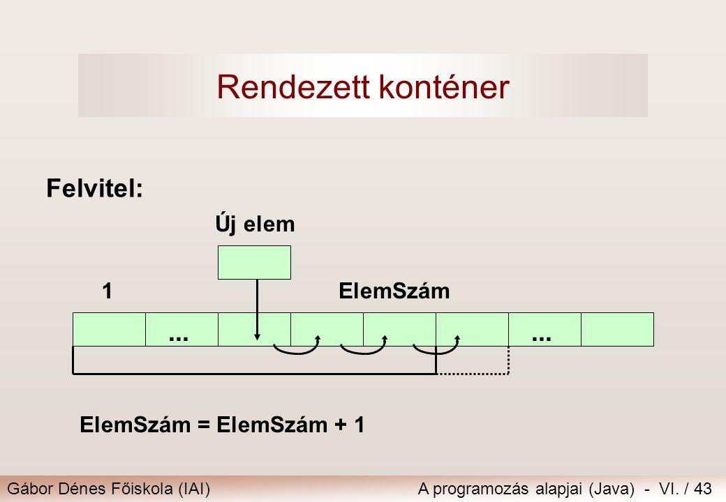 Gábor Dénes Főiskola (IAI)A programozás alapjai (Java) - VI. / 43 Felvitel:... 1ElemSzám Új elem ElemSzám = ElemSzám + 1 Rendezett konténer
