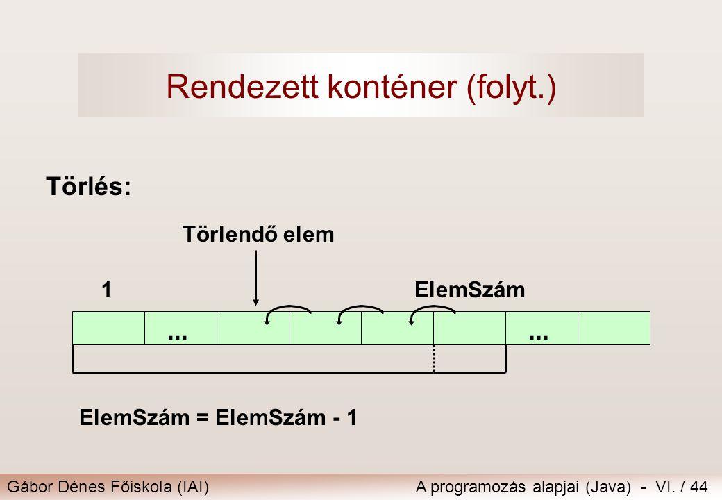 Gábor Dénes Főiskola (IAI)A programozás alapjai (Java) - VI. / 44 Törlés:... 1ElemSzám ElemSzám = ElemSzám - 1 Törlendő elem Rendezett konténer (folyt