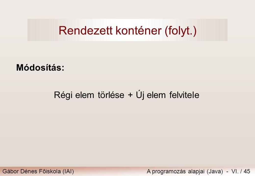 Gábor Dénes Főiskola (IAI)A programozás alapjai (Java) - VI. / 45 Módosítás: Régi elem törlése + Új elem felvitele Rendezett konténer (folyt.)