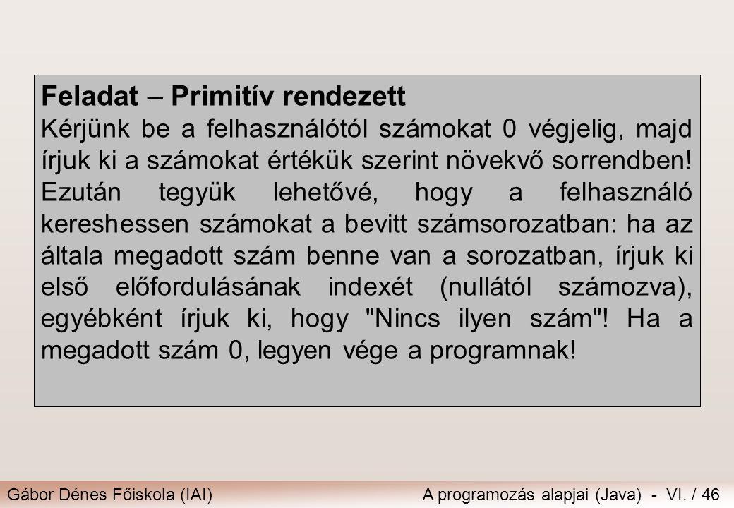 Gábor Dénes Főiskola (IAI)A programozás alapjai (Java) - VI. / 46 Feladat – Primitív rendezett Kérjünk be a felhasználótól számokat 0 végjelig, majd í