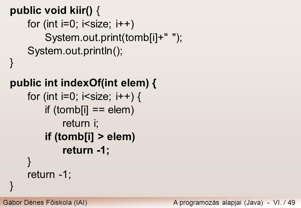 Gábor Dénes Főiskola (IAI)A programozás alapjai (Java) - VI. / 49 public void kiir() { for (int i=0; i<size; i++) System.out.print(tomb[i]+