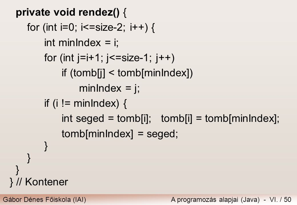 Gábor Dénes Főiskola (IAI)A programozás alapjai (Java) - VI. / 50 private void rendez() { for (int i=0; i<=size-2; i++) { int minIndex = i; for (int j