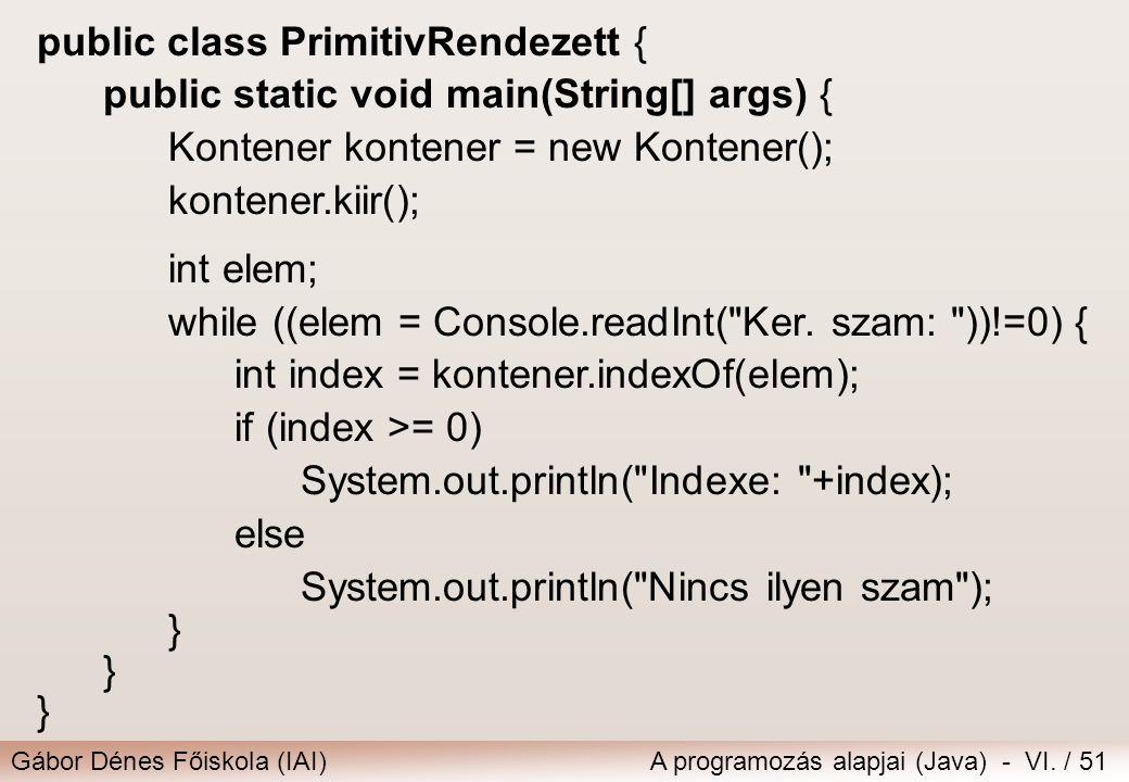 Gábor Dénes Főiskola (IAI)A programozás alapjai (Java) - VI. / 51 public class PrimitivRendezett { public static void main(String[] args) { Kontener k