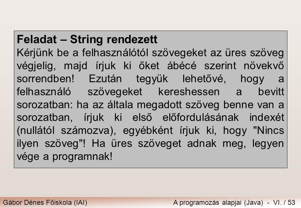 Gábor Dénes Főiskola (IAI)A programozás alapjai (Java) - VI. / 53 Feladat – String rendezett Kérjünk be a felhasználótól szövegeket az üres szöveg vég