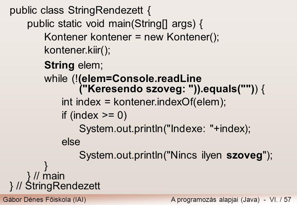 Gábor Dénes Főiskola (IAI)A programozás alapjai (Java) - VI. / 57 public class StringRendezett { public static void main(String[] args) { Kontener kon
