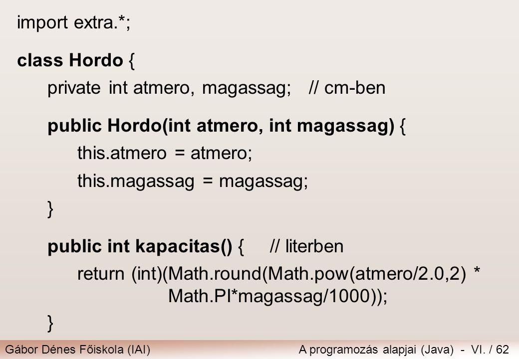 Gábor Dénes Főiskola (IAI)A programozás alapjai (Java) - VI. / 62 import extra.*; class Hordo { private int atmero, magassag; // cm-ben public Hordo(i