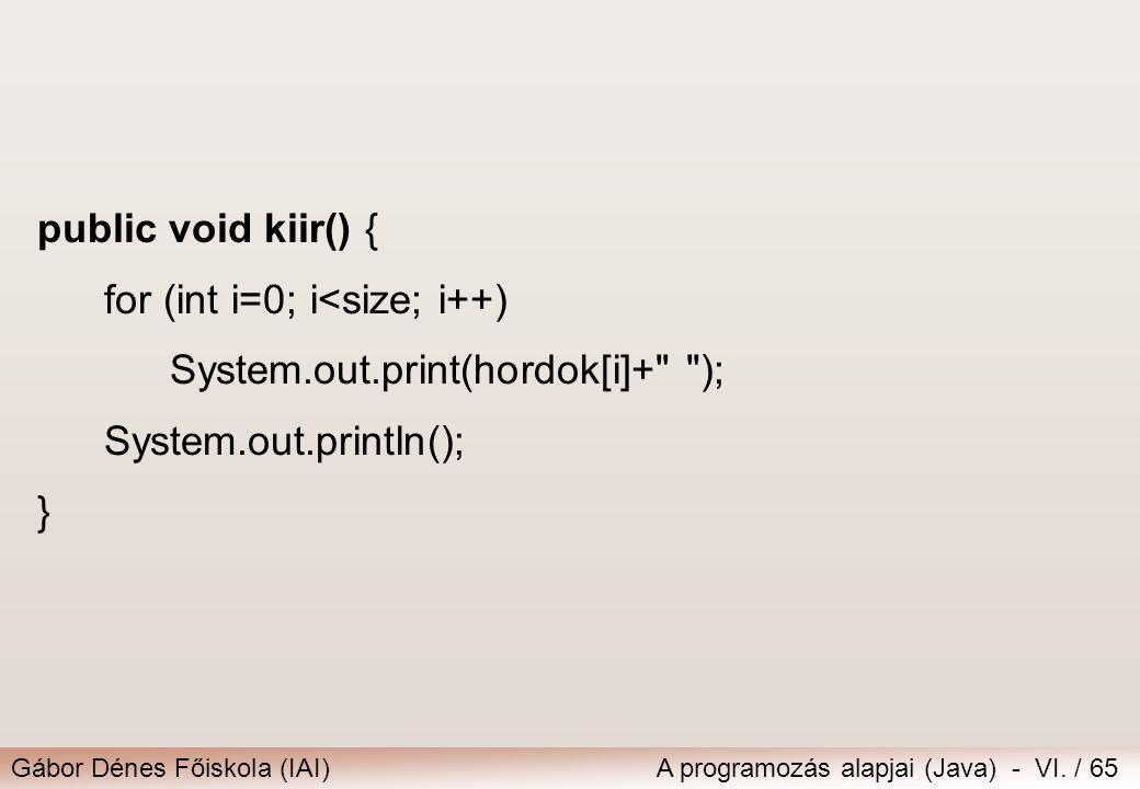 Gábor Dénes Főiskola (IAI)A programozás alapjai (Java) - VI. / 65 public void kiir() { for (int i=0; i<size; i++) System.out.print(hordok[i]+