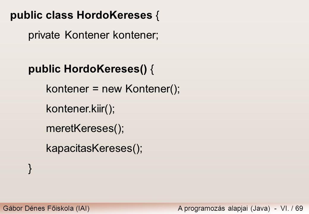 Gábor Dénes Főiskola (IAI)A programozás alapjai (Java) - VI. / 69 public class HordoKereses { private Kontener kontener; public HordoKereses() { konte