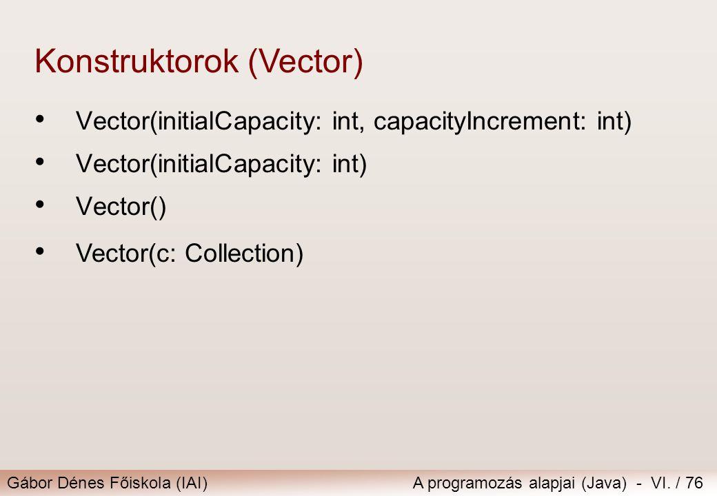 Gábor Dénes Főiskola (IAI)A programozás alapjai (Java) - VI. / 76 Vector(initialCapacity: int, capacityIncrement: int) Vector(initialCapacity: int) Ve