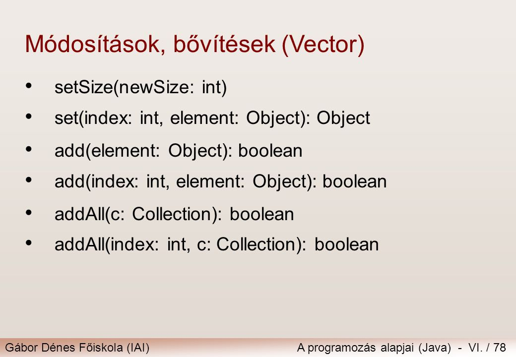 Gábor Dénes Főiskola (IAI)A programozás alapjai (Java) - VI. / 78 setSize(newSize: int) set(index: int, element: Object): Object Módosítások, bővítése