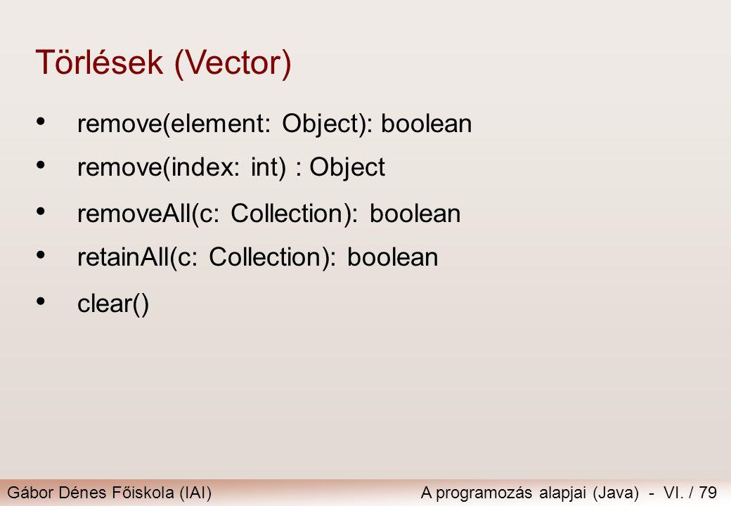 Gábor Dénes Főiskola (IAI)A programozás alapjai (Java) - VI. / 79 remove(element: Object): boolean remove(index: int) : Object Törlések (Vector) remov